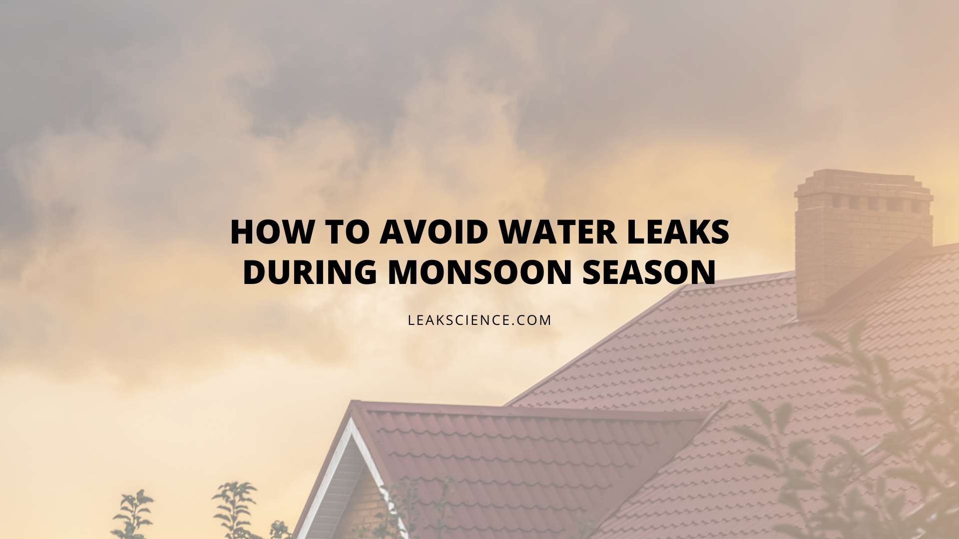 HOW TO AVOID WATER LEAKS DURING MONSOON SEASON